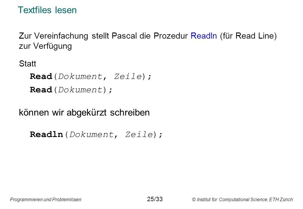 Programmieren und Problemlösen © Institut für Computational Science, ETH Zürich Textfiles lesen Zur Vereinfachung stellt Pascal die Prozedur Readln (f