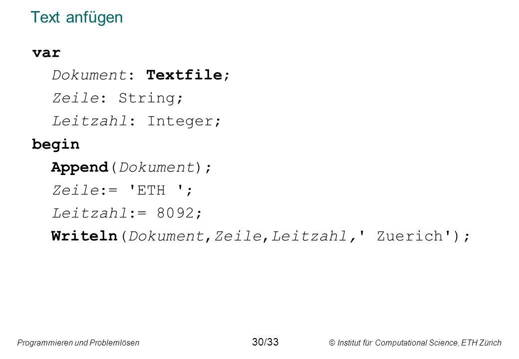 Programmieren und Problemlösen © Institut für Computational Science, ETH Zürich Text anfügen var Dokument: Textfile; Zeile: String; Leitzahl: Integer;