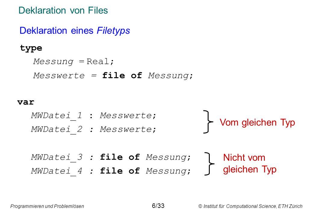Programmieren und Problemlösen © Institut für Computational Science, ETH Zürich Deklaration von Files Deklaration eines Filetyps type Messung =Real; M