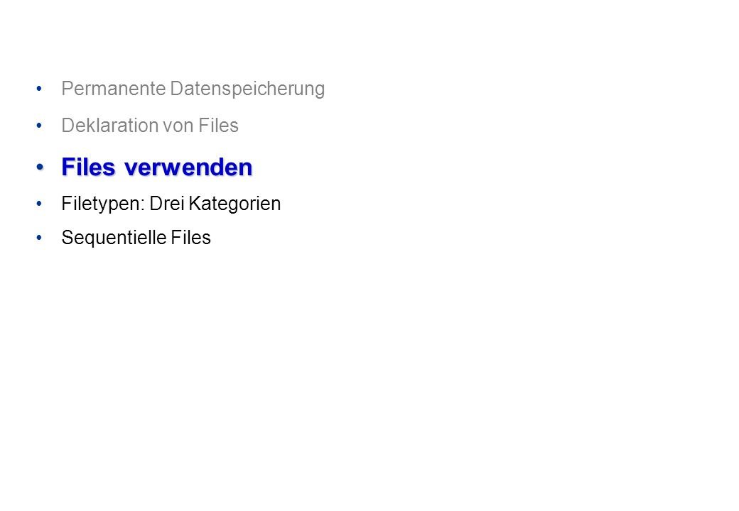 Permanente Datenspeicherung Deklaration von Files Files verwendenFiles verwenden Filetypen: Drei Kategorien Sequentielle Files