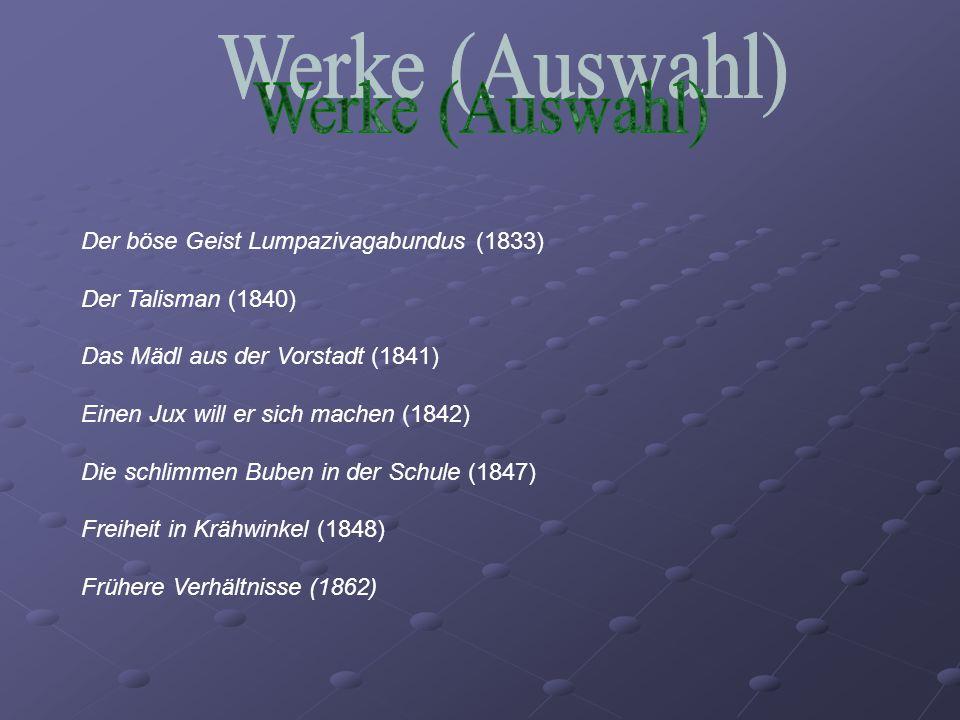 Der böse Geist Lumpazivagabundus (1833) Der Talisman (1840) Das Mädl aus der Vorstadt (1841) Einen Jux will er sich machen (1842) Die schlimmen Buben