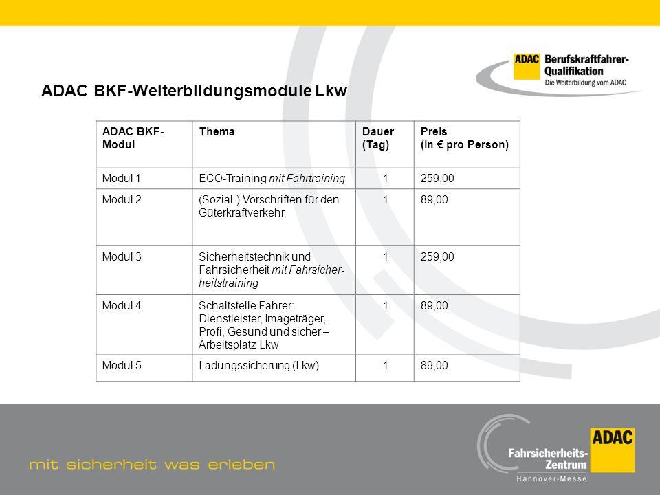 ADAC BKF-Weiterbildungsmodule Lkw ADAC BKF- Modul ThemaDauer (Tag) Preis (in pro Person) Modul 1ECO-Training mit Fahrtraining1259,00 Modul 2(Sozial-)