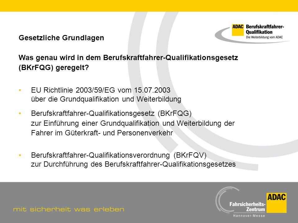 Gesetzliche Grundlagen Was genau wird in dem Berufskraftfahrer-Qualifikationsgesetz (BKrFQG) geregelt? EU Richtlinie 2003/59/EG vom 15.07.2003 über di