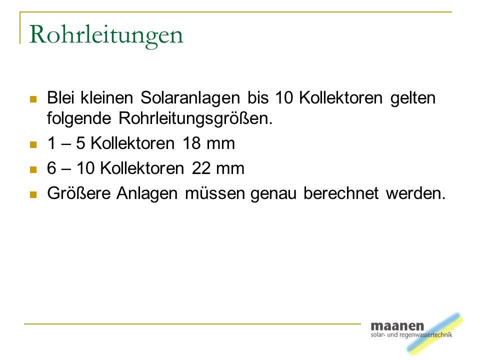 Rohrleitungen Blei kleinen Solaranlagen bis 10 Kollektoren gelten folgende Rohrleitungsgrößen. 1 – 5 Kollektoren 18 mm 6 – 10 Kollektoren 22 mm Größer