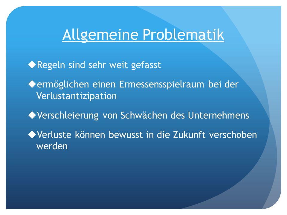 Allgemeine Problematik Regeln sind sehr weit gefasst ermöglichen einen Ermessensspielraum bei der Verlustantizipation Verschleierung von Schwächen des
