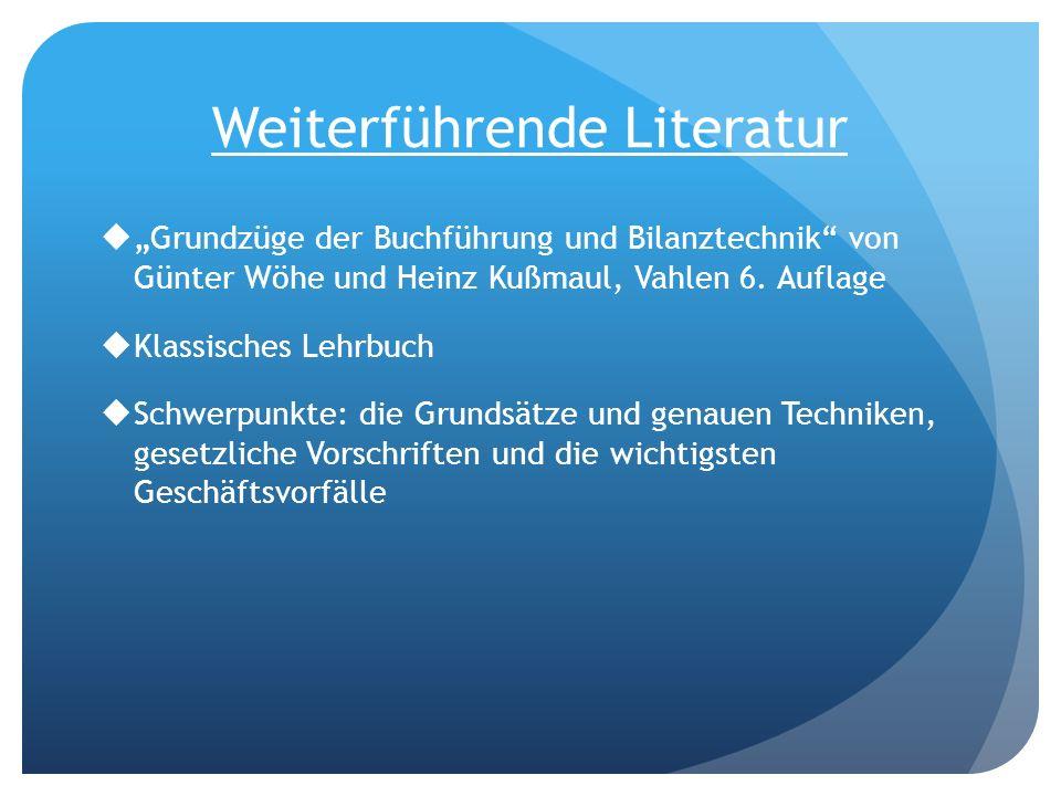 Weiterführende Literatur Grundzüge der Buchführung und Bilanztechnik von Günter Wöhe und Heinz Kußmaul, Vahlen 6. Auflage Klassisches Lehrbuch Schwerp