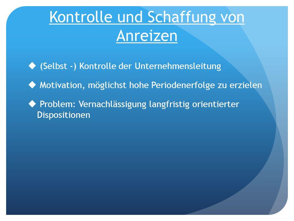 Kontrolle und Schaffung von Anreizen (Selbst -) Kontrolle der Unternehmensleitung Motivation, möglichst hohe Periodenerfolge zu erzielen Problem: Vern