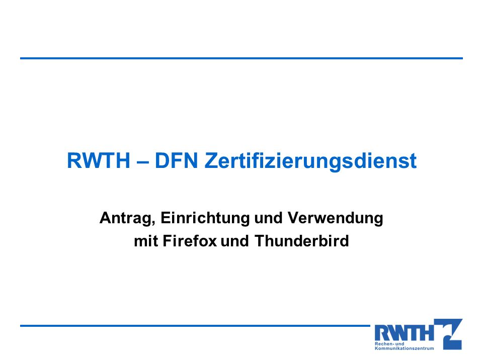 Der neue RWTH - DFN - SSL - Zertifizierungsdienst Export Ihres Schlüssels Um Ihr SSL – Schlüssel in Thunderbird nutzen zu können, muss dieser zunächst aus Firefox exportiert und in Thunderbird importiert werden.