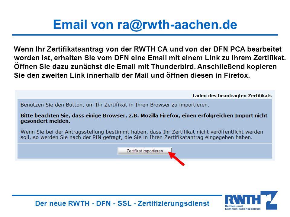 Der neue RWTH - DFN - SSL - Zertifizierungsdienst Email von ra@rwth-aachen.de Wenn Ihr Zertifikatsantrag von der RWTH CA und von der DFN PCA bearbeitet worden ist, erhalten Sie vom DFN eine Email mit einem Link zu Ihrem Zertifikat.