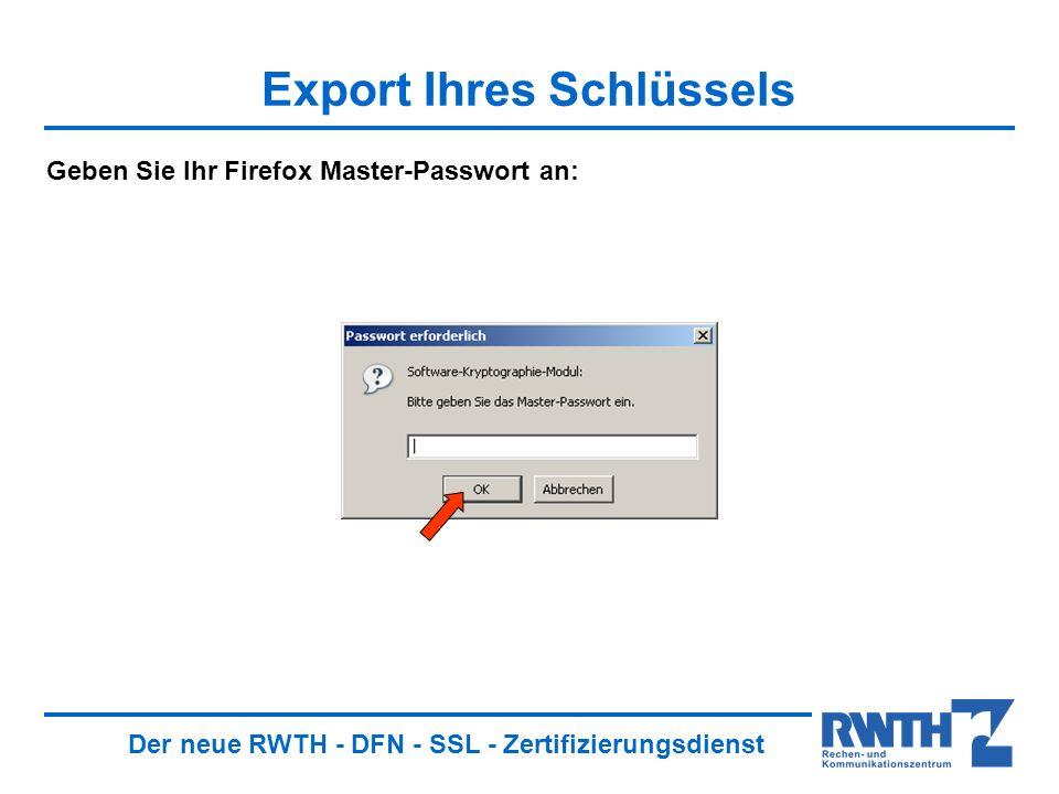 Der neue RWTH - DFN - SSL - Zertifizierungsdienst Export Ihres Schlüssels Geben Sie Ihr Firefox Master-Passwort an: