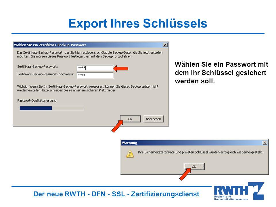 Der neue RWTH - DFN - SSL - Zertifizierungsdienst Export Ihres Schlüssels Wählen Sie ein Passwort mit dem Ihr Schlüssel gesichert werden soll.