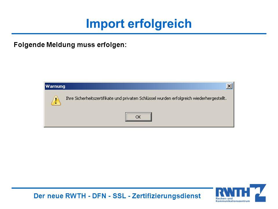 Der neue RWTH - DFN - SSL - Zertifizierungsdienst Import erfolgreich Folgende Meldung muss erfolgen: