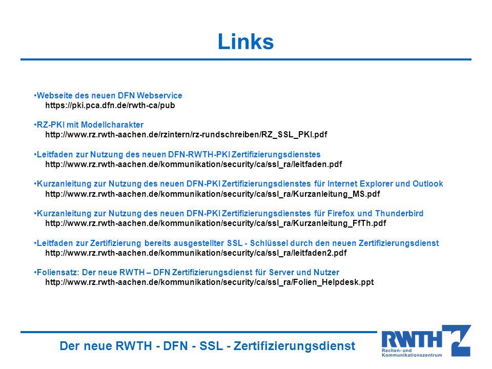 Der neue RWTH - DFN - SSL - Zertifizierungsdienst Links Webseite des neuen DFN Webservice https://pki.pca.dfn.de/rwth-ca/pub RZ-PKI mit Modellcharakter http://www.rz.rwth-aachen.de/rzintern/rz-rundschreiben/RZ_SSL_PKI.pdf Leitfaden zur Nutzung des neuen DFN-RWTH-PKI Zertifizierungsdienstes http://www.rz.rwth-aachen.de/kommunikation/security/ca/ssl_ra/leitfaden.pdf Kurzanleitung zur Nutzung des neuen DFN-PKI Zertifizierungsdienstes für Internet Explorer und Outlook http://www.rz.rwth-aachen.de/kommunikation/security/ca/ssl_ra/Kurzanleitung_MS.pdf Kurzanleitung zur Nutzung des neuen DFN-PKI Zertifizierungsdienstes für Firefox und Thunderbird http://www.rz.rwth-aachen.de/kommunikation/security/ca/ssl_ra/Kurzanleitung_FfTh.pdf Leitfaden zur Zertifizierung bereits ausgestellter SSL - Schlüssel durch den neuen Zertifizierungsdienst http://www.rz.rwth-aachen.de/kommunikation/security/ca/ssl_ra/leitfaden2.pdf Foliensatz: Der neue RWTH – DFN Zertifizierungsdienst für Server und Nutzer http://www.rz.rwth-aachen.de/kommunikation/security/ca/ssl_ra/Folien_Helpdesk.ppt