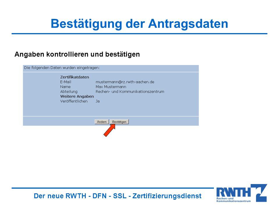 Der neue RWTH - DFN - SSL - Zertifizierungsdienst Bestätigung der Antragsdaten Angaben kontrollieren und bestätigen
