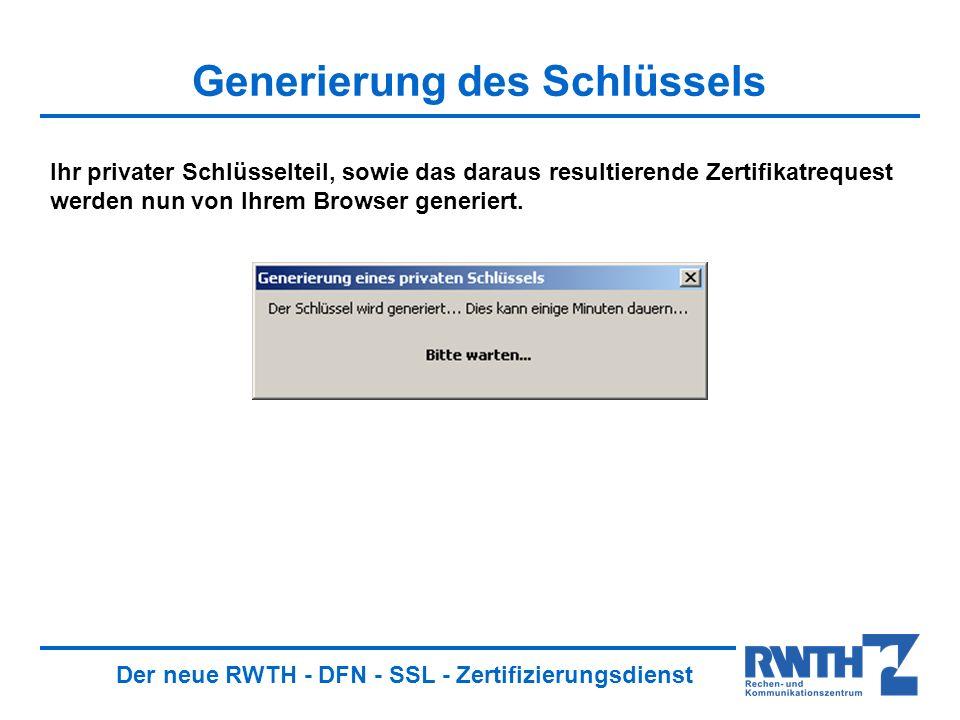 Der neue RWTH - DFN - SSL - Zertifizierungsdienst Generierung des Schlüssels Ihr privater Schlüsselteil, sowie das daraus resultierende Zertifikatrequest werden nun von Ihrem Browser generiert.