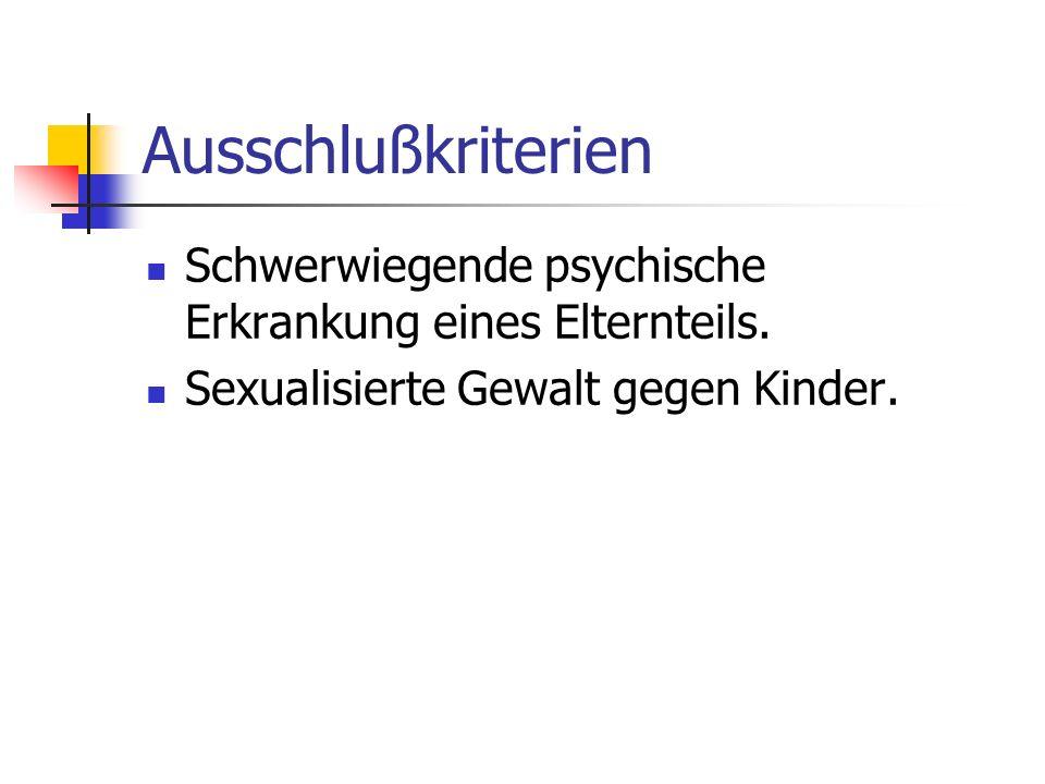 Ausschlußkriterien Schwerwiegende psychische Erkrankung eines Elternteils. Sexualisierte Gewalt gegen Kinder.