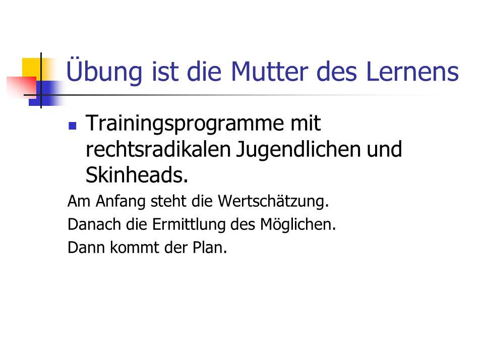 Übung ist die Mutter des Lernens Trainingsprogramme mit rechtsradikalen Jugendlichen und Skinheads. Am Anfang steht die Wertschätzung. Danach die Ermi