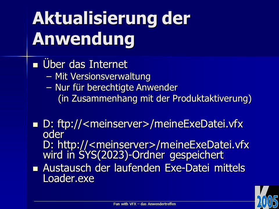 Fun with VFX – das Anwendertreffen Aktualisierung der Anwendung Über das Internet Über das Internet –Mit Versionsverwaltung –Nur für berechtigte Anwender (in Zusammenhang mit der Produktaktiverung) (in Zusammenhang mit der Produktaktiverung) D: ftp:// /meineExeDatei.vfx oder D: http:// /meineExeDatei.vfx wird in SYS(2023)-Ordner gespeichert D: ftp:// /meineExeDatei.vfx oder D: http:// /meineExeDatei.vfx wird in SYS(2023)-Ordner gespeichert Austausch der laufenden Exe-Datei mittels Loader.exe Austausch der laufenden Exe-Datei mittels Loader.exe