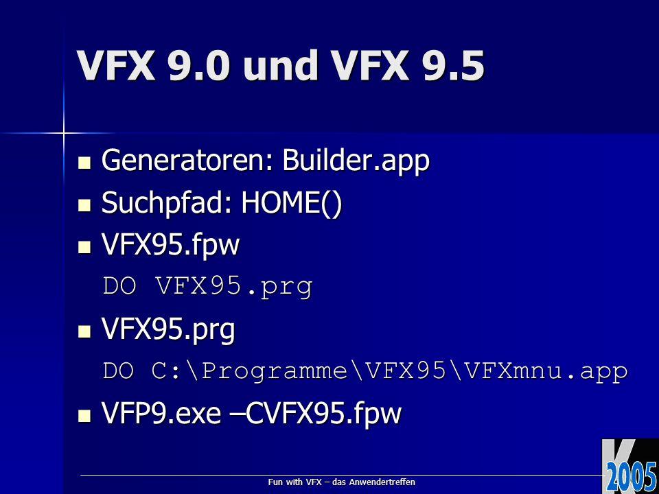 Fun with VFX – das Anwendertreffen VFX 9.0 und VFX 9.5 Generatoren: Builder.app Generatoren: Builder.app Suchpfad: HOME() Suchpfad: HOME() VFX95.fpw VFX95.fpw DO VFX95.prg VFX95.prg VFX95.prg DO C:\Programme\VFX95\VFXmnu.app VFP9.exe –CVFX95.fpw VFP9.exe –CVFX95.fpw