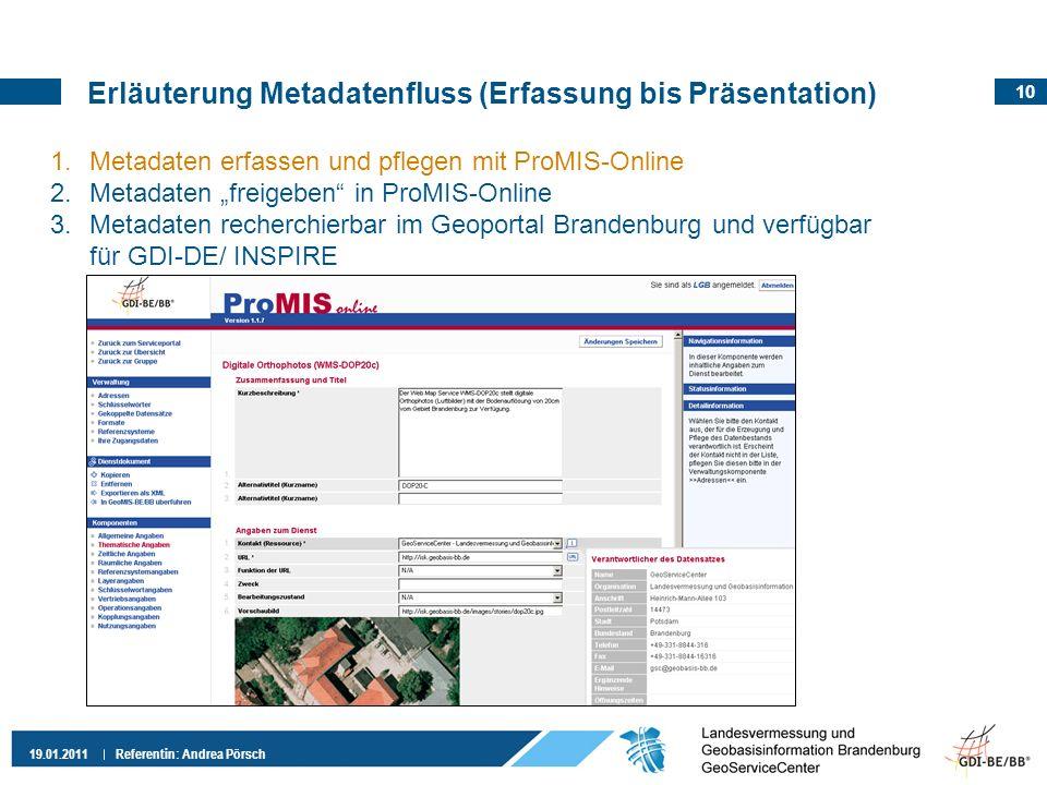 10 19.01.2011 Referentin: Andrea Pörsch Erläuterung Metadatenfluss (Erfassung bis Präsentation) 1.Metadaten erfassen und pflegen mit ProMIS-Online 2.M