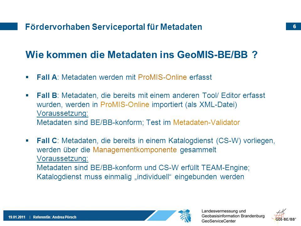 6 19.01.2011 Referentin: Andrea Pörsch Fördervorhaben Serviceportal für Metadaten Wie kommen die Metadaten ins GeoMIS-BE/BB ? Fall A: Metadaten werden
