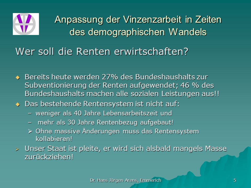 Dr. Hans Jürgen Arens, Emmerich 5 Anpassung der Vinzenzarbeit in Zeiten des demographischen Wandels Wer soll die Renten erwirtschaften? Bereits heute