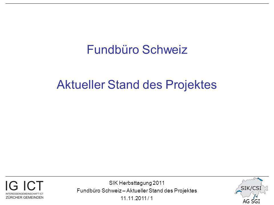 SIK Herbsttagung 2011 Fundbüro Schweiz – Aktueller Stand des Projektes 11.11.2011 / 12 AG SGI Fundbüro – das Projekt Die Projektgruppe schlägt vor, die bestehende Lösung «Fundservice Schweiz» einzusetzen und über die Plattform «ch.ch» anzubieten So kann das Ziel «Single Point of Contact» für die Benutzerinnen und Benutzer erreicht werden