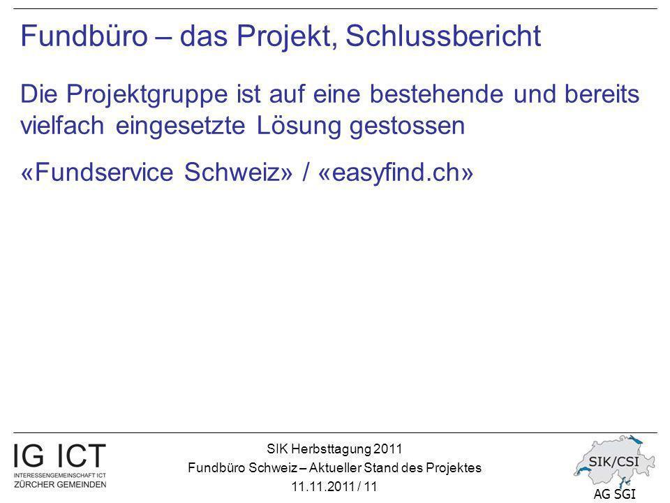 SIK Herbsttagung 2011 Fundbüro Schweiz – Aktueller Stand des Projektes 11.11.2011 / 11 AG SGI Fundbüro – das Projekt, Schlussbericht Die Projektgruppe ist auf eine bestehende und bereits vielfach eingesetzte Lösung gestossen «Fundservice Schweiz» / «easyfind.ch»