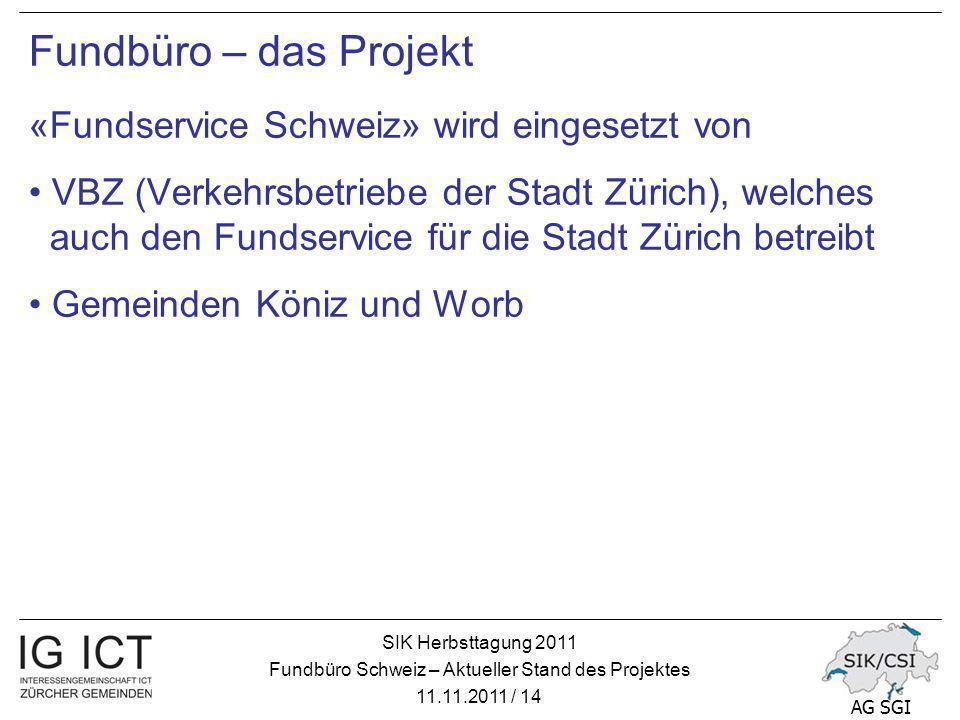 SIK Herbsttagung 2011 Fundbüro Schweiz – Aktueller Stand des Projektes 11.11.2011 / 14 AG SGI Fundbüro – das Projekt «Fundservice Schweiz» wird eingesetzt von VBZ (Verkehrsbetriebe der Stadt Zürich), welches auch den Fundservice für die Stadt Zürich betreibt Gemeinden Köniz und Worb