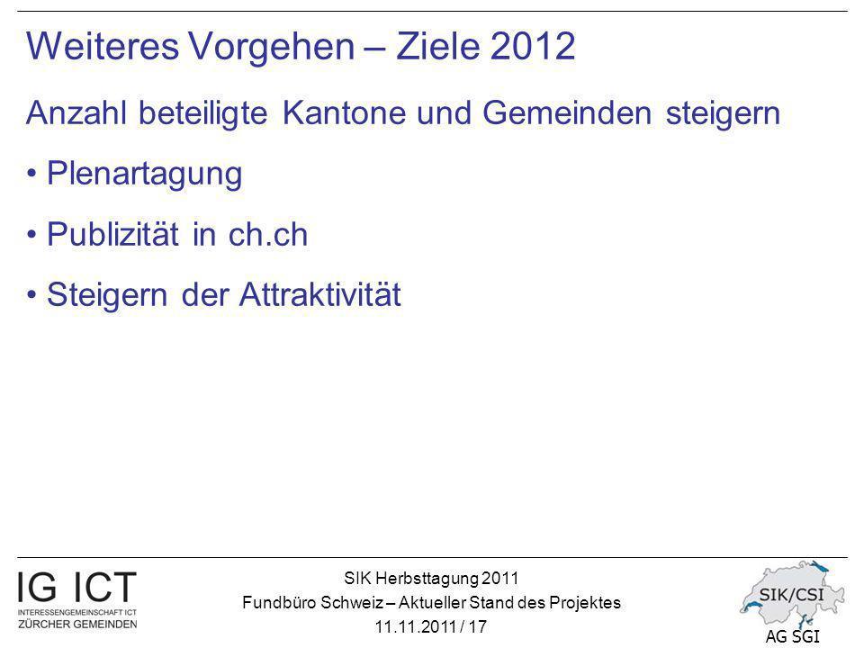 SIK Herbsttagung 2011 Fundbüro Schweiz – Aktueller Stand des Projektes 11.11.2011 / 17 AG SGI Weiteres Vorgehen – Ziele 2012 Anzahl beteiligte Kantone und Gemeinden steigern Plenartagung Publizität in ch.ch Steigern der Attraktivität