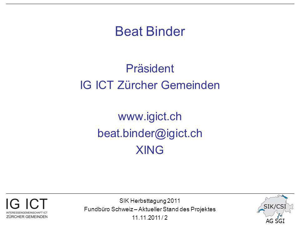 SIK Herbsttagung 2011 Fundbüro Schweiz – Aktueller Stand des Projektes 11.11.2011 / 2 AG SGI Beat Binder Präsident IG ICT Zürcher Gemeinden www.igict.ch beat.binder@igict.ch XING