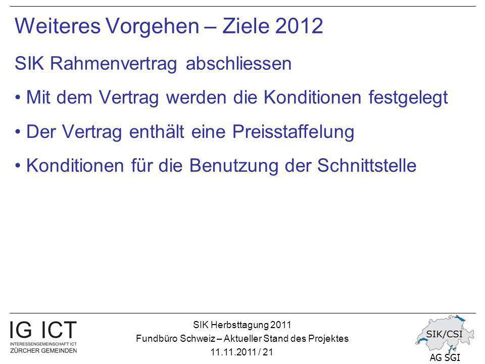 SIK Herbsttagung 2011 Fundbüro Schweiz – Aktueller Stand des Projektes 11.11.2011 / 21 AG SGI Weiteres Vorgehen – Ziele 2012 SIK Rahmenvertrag abschliessen Mit dem Vertrag werden die Konditionen festgelegt Der Vertrag enthält eine Preisstaffelung Konditionen für die Benutzung der Schnittstelle