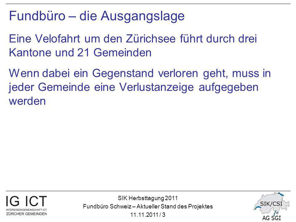 SIK Herbsttagung 2011 Fundbüro Schweiz – Aktueller Stand des Projektes 11.11.2011 / 3 AG SGI Fundbüro – die Ausgangslage Eine Velofahrt um den Zürichsee führt durch drei Kantone und 21 Gemeinden Wenn dabei ein Gegenstand verloren geht, muss in jeder Gemeinde eine Verlustanzeige aufgegeben werden