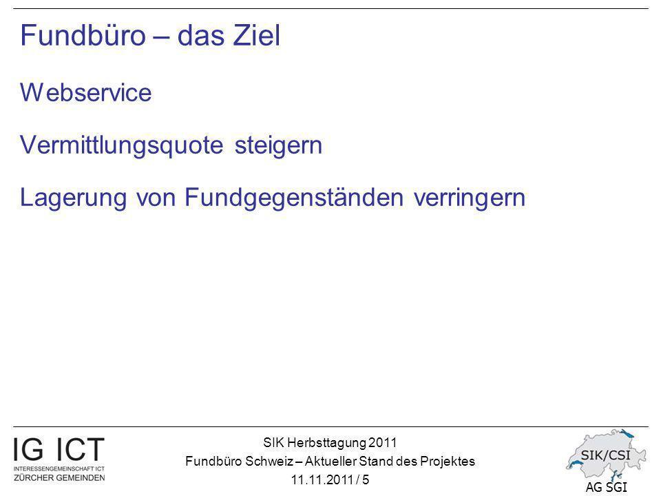 SIK Herbsttagung 2011 Fundbüro Schweiz – Aktueller Stand des Projektes 11.11.2011 / 16 AG SGI Weiteres Vorgehen – Ziele 2012 Die SIK AG SGI treibt das Projekt weiter Anzahl beteiligte Kantone und Gemeinden steigern SBB-Daten im «Fundservice Schweiz» verfügbar machen=>erledigt eCH Interoperabilitätsstandard realisieren Arbeitsgruppe (Erfa-Gruppe) bilden SIK Rahmenvertrag abschliessen
