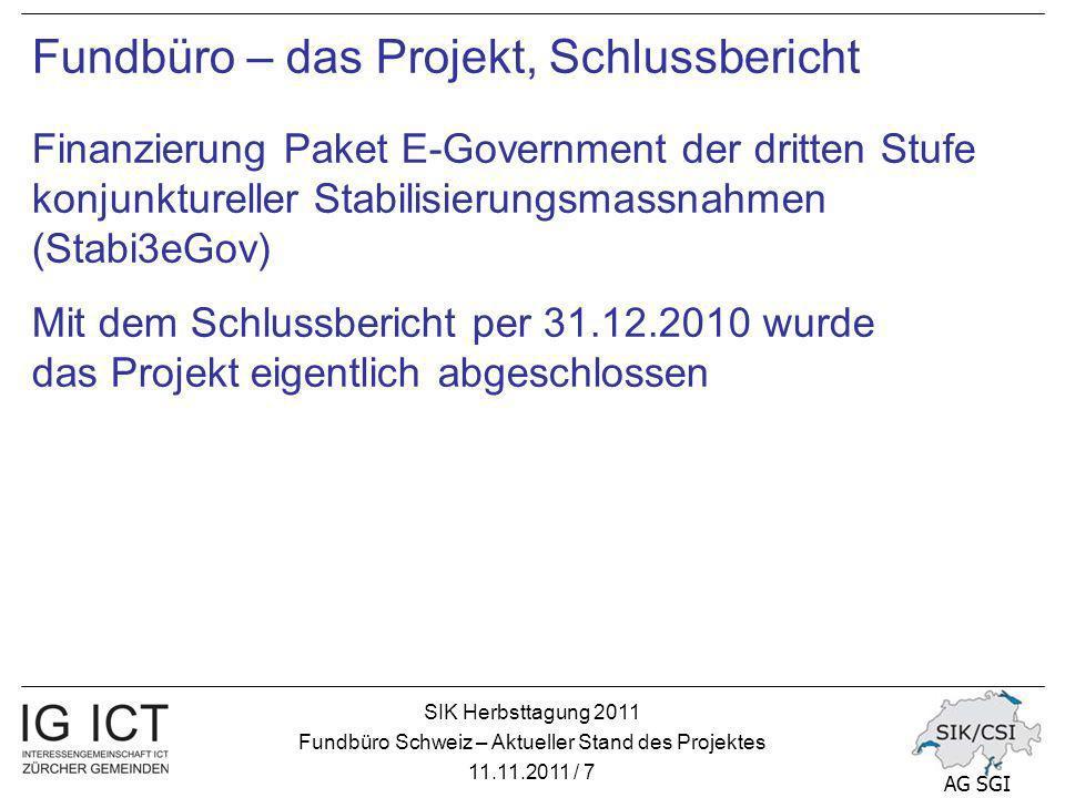 SIK Herbsttagung 2011 Fundbüro Schweiz – Aktueller Stand des Projektes 11.11.2011 / 7 AG SGI Fundbüro – das Projekt, Schlussbericht Finanzierung Paket E-Government der dritten Stufe konjunktureller Stabilisierungsmassnahmen (Stabi3eGov) Mit dem Schlussbericht per 31.12.2010 wurde das Projekt eigentlich abgeschlossen
