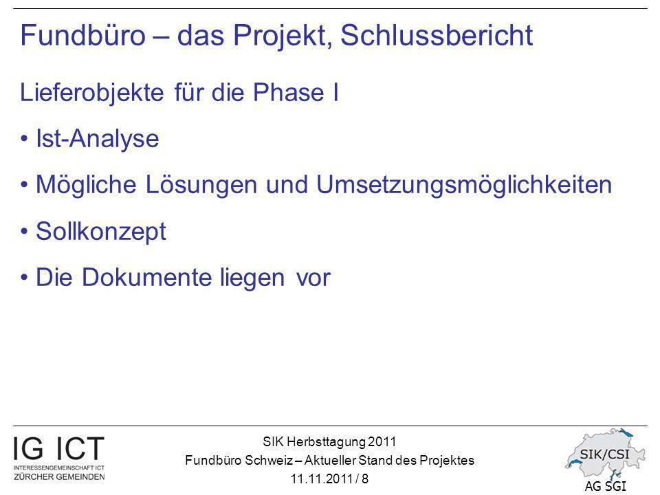 SIK Herbsttagung 2011 Fundbüro Schweiz – Aktueller Stand des Projektes 11.11.2011 / 8 AG SGI Fundbüro – das Projekt, Schlussbericht Lieferobjekte für die Phase I Ist-Analyse Mögliche Lösungen und Umsetzungsmöglichkeiten Sollkonzept Die Dokumente liegen vor