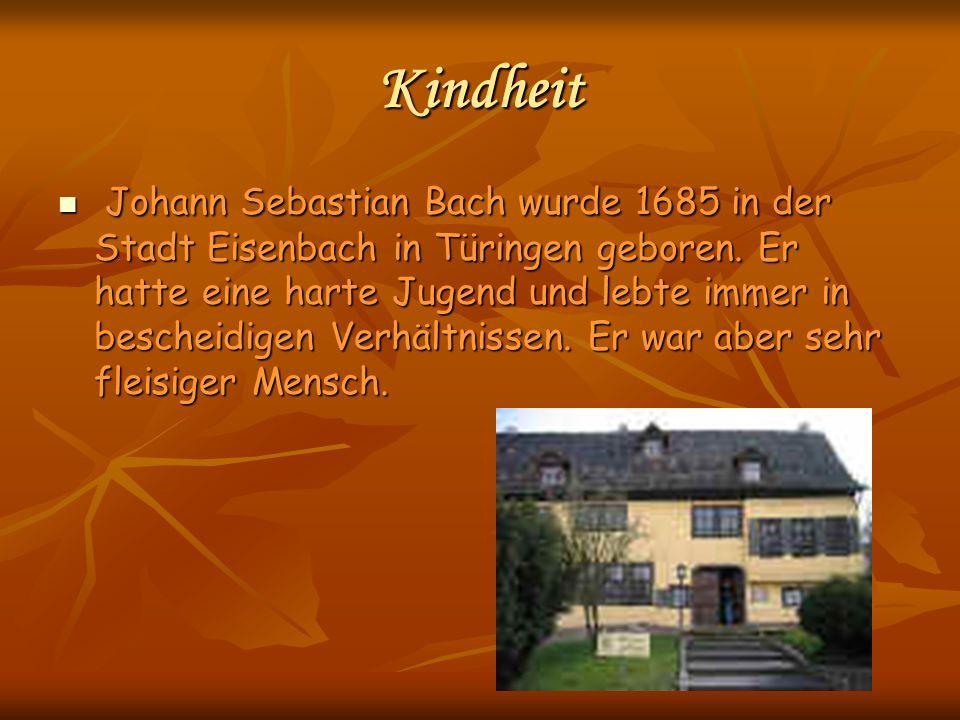 Kindheit Johann Sebastian Bach wurde 1685 in der Stadt Eisenbach in Türingen geboren. Er hatte eine harte Jugend und lebte immer in bescheidigen Verhä