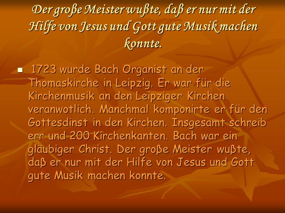 Der groβe Meister wuβte, daβ er nur mit der Hilfe von Jesus und Gott gute Musik machen konnte. 1723 wurde Bach Organist an der Thomaskirche in Leipzig