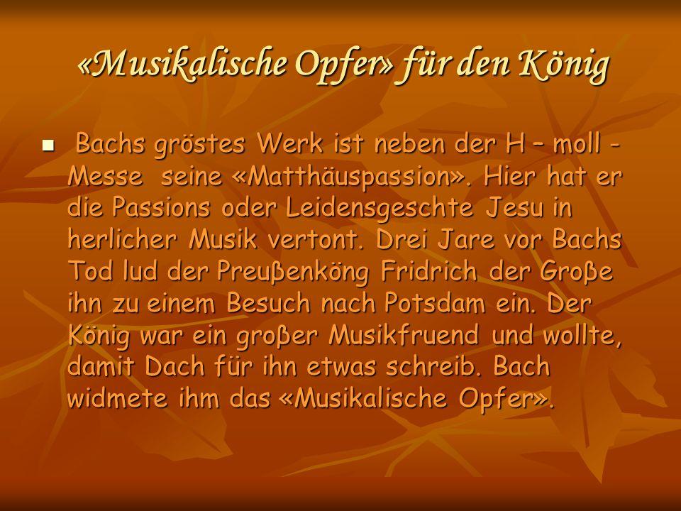 «Musikalische Opfer» für den König Bachs gröstes Werk ist neben der H – moll - Messe seine «Matthäuspassion». Hier hat er die Passions oder Leidensges