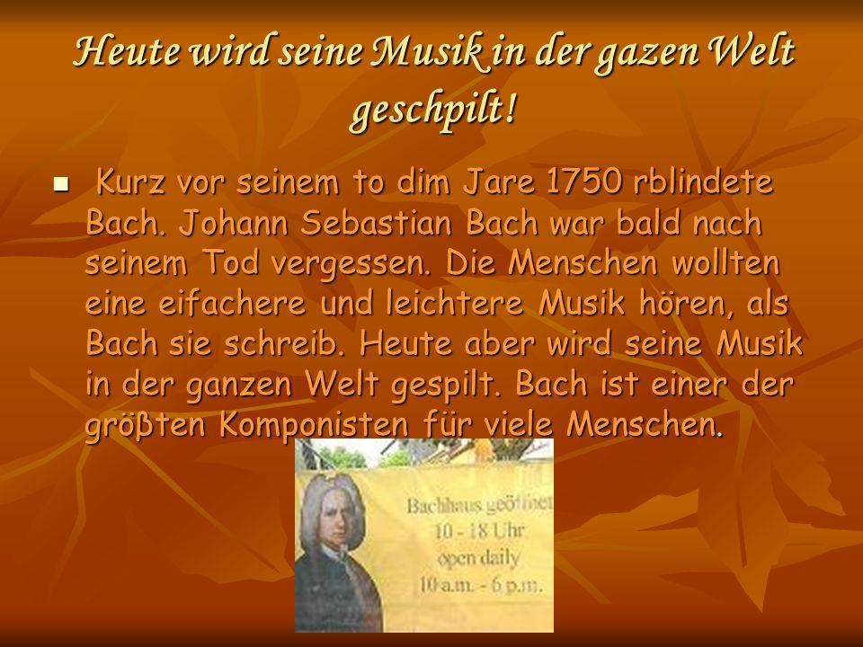 Heute wird seine Musik in der gazen Welt geschpilt! Kurz vor seinem to dim Jare 1750 rblindete Bach. Johann Sebastian Bach war bald nach seinem Tod ve