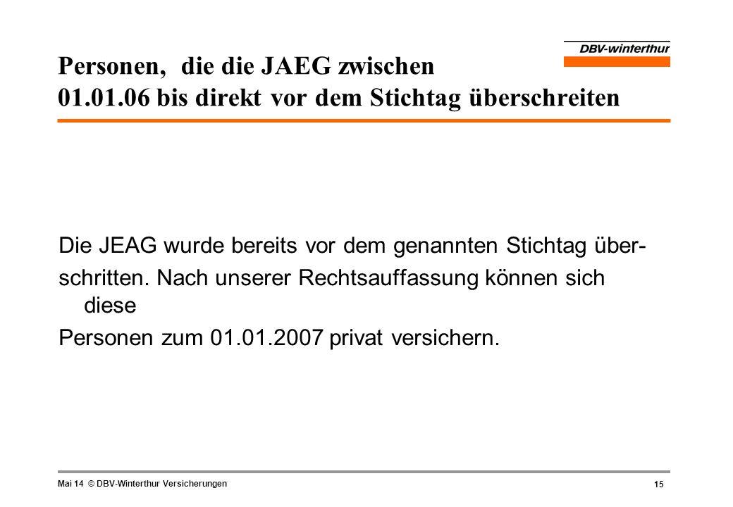 15 Mai 14 © DBV-Winterthur Versicherungen Personen, die die JAEG zwischen 01.01.06 bis direkt vor dem Stichtag überschreiten Die JEAG wurde bereits vo