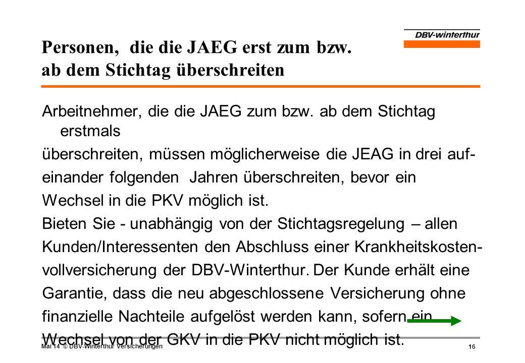 16 Mai 14 © DBV-Winterthur Versicherungen Personen, die die JAEG erst zum bzw. ab dem Stichtag überschreiten Arbeitnehmer, die die JAEG zum bzw. ab de
