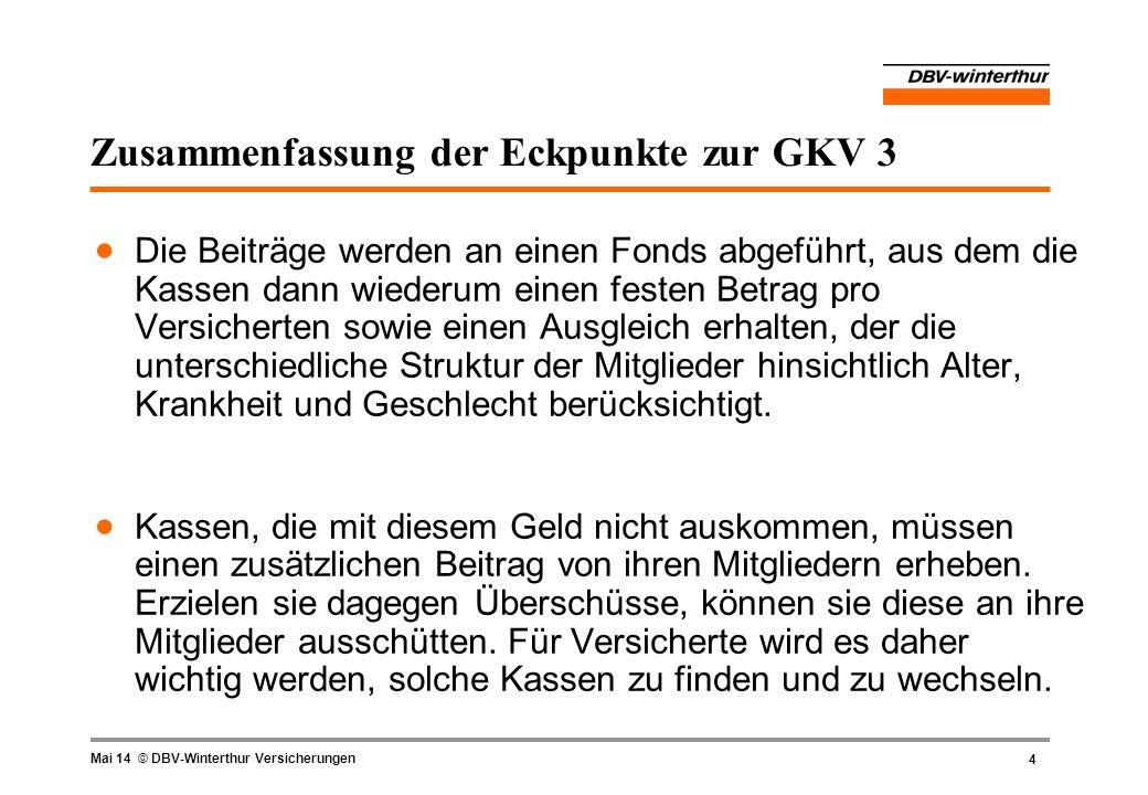 4 Mai 14 © DBV-Winterthur Versicherungen Zusammenfassung der Eckpunkte zur GKV 3 Die Beiträge werden an einen Fonds abgeführt, aus dem die Kassen dann