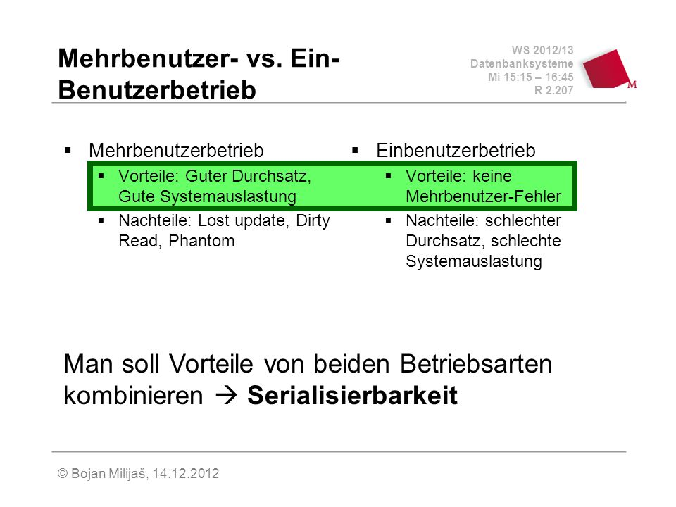 WS 2012/13 Datenbanksysteme Mi 15:15 – 16:45 R 2.207 © Bojan Milijaš, 14.12.2012 Mehrbenutzer- vs. Ein- Benutzerbetrieb Mehrbenutzerbetrieb Vorteile: