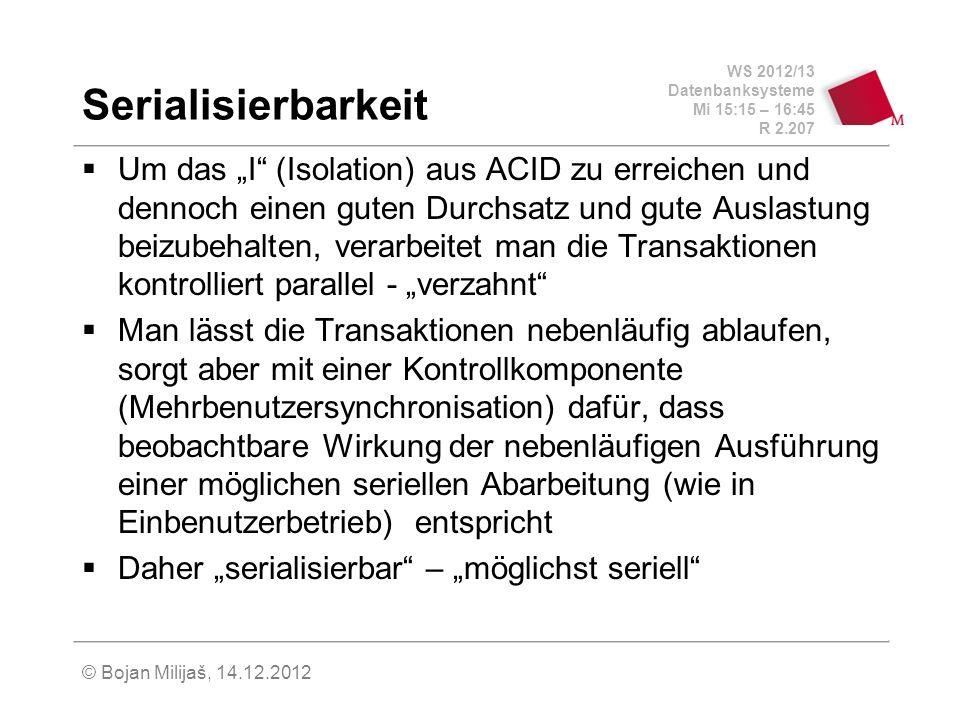 WS 2012/13 Datenbanksysteme Mi 15:15 – 16:45 R 2.207 © Bojan Milijaš, 14.12.2012 Serialisierbarkeit Um das I (Isolation) aus ACID zu erreichen und den
