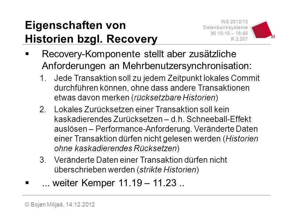 WS 2012/13 Datenbanksysteme Mi 15:15 – 16:45 R 2.207 © Bojan Milijaš, 14.12.2012 Eigenschaften von Historien bzgl. Recovery Recovery-Komponente stellt
