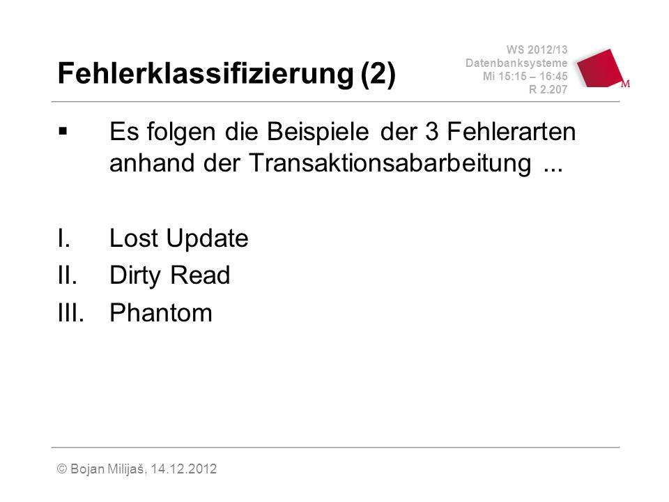 WS 2012/13 Datenbanksysteme Mi 15:15 – 16:45 R 2.207 © Bojan Milijaš, 14.12.2012 Fehlerklassifizierung (2) Es folgen die Beispiele der 3 Fehlerarten a