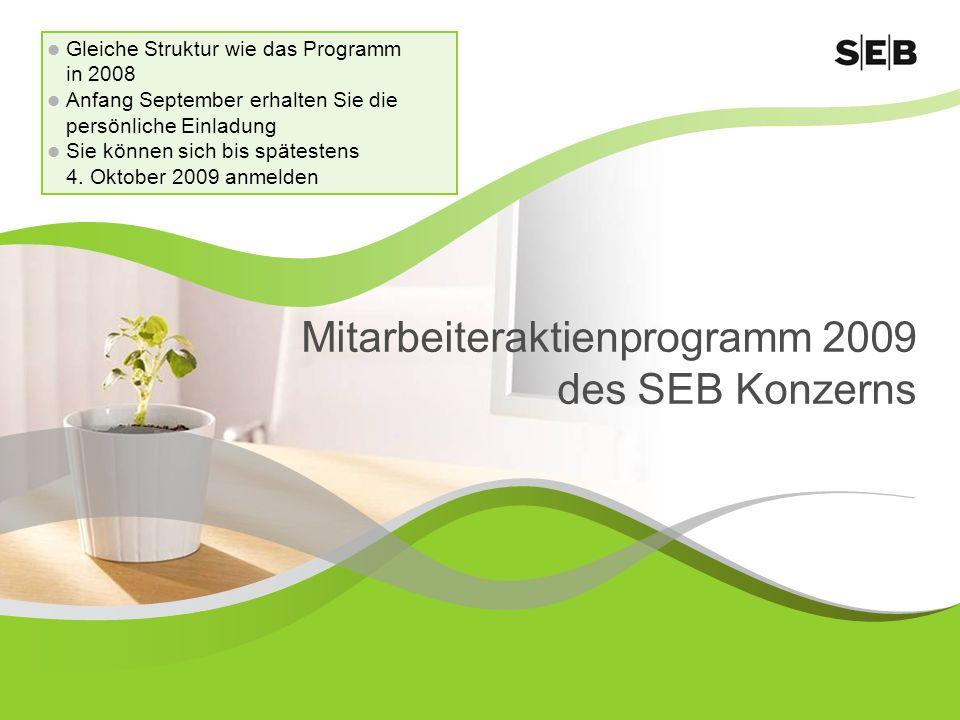 Mitarbeiteraktienprogramm 2009 des SEB Konzerns Gleiche Struktur wie das Programm in 2008 Anfang September erhalten Sie die persönliche Einladung Sie können sich bis spätestens 4.