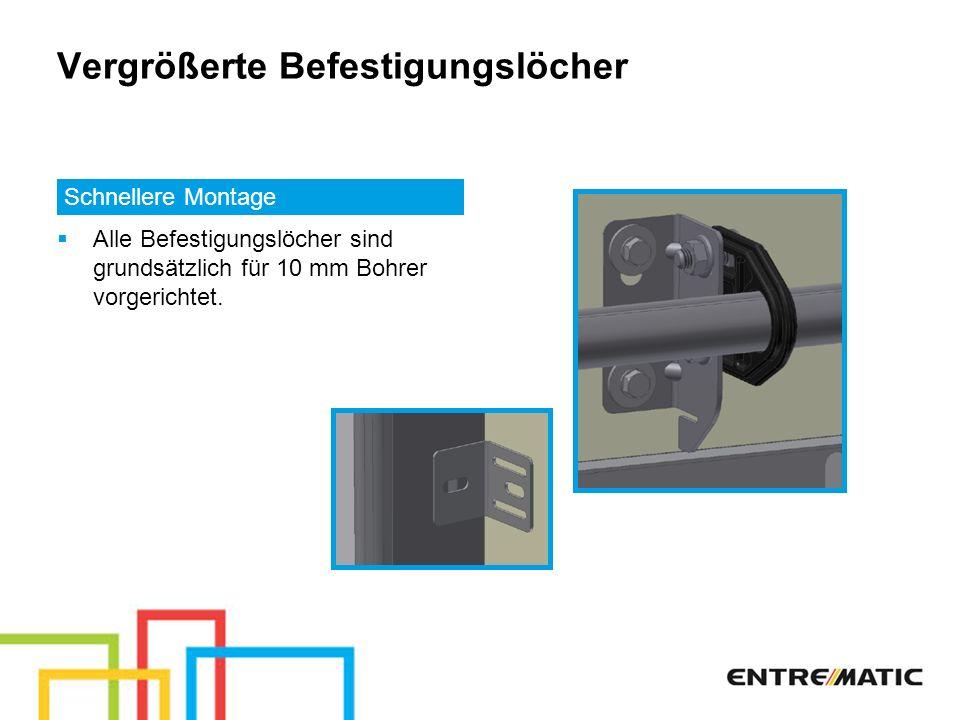 Vergrößerte Befestigungslöcher Schnellere Montage Alle Befestigungslöcher sind grundsätzlich für 10 mm Bohrer vorgerichtet.