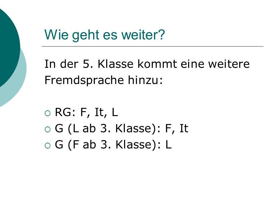 Wie geht es weiter.In der 5. Klasse kommt eine weitere Fremdsprache hinzu: RG: F, It, L G (L ab 3.